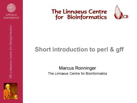 The Linnaeus Centre for Bioinformatics Short introduction to perl & gff Marcus Ronninger The Linnaeus Centre for Bioinformatics.