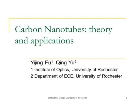 Institute of Optics, University of Rochester1 Carbon Nanotubes: theory and applications Yijing Fu 1, Qing Yu 2 1 Institute of Optics, University of Rochester.