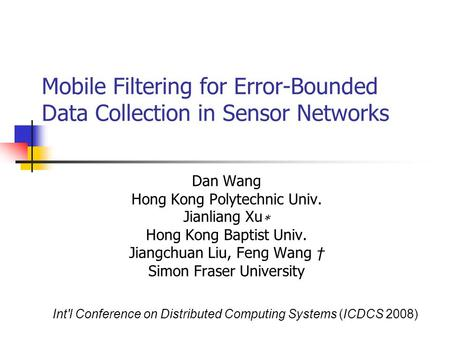 Mobile Filtering for Error-Bounded Data Collection in Sensor Networks Dan Wang Hong Kong Polytechnic Univ. Jianliang Xu ∗ Hong Kong Baptist Univ. Jiangchuan.
