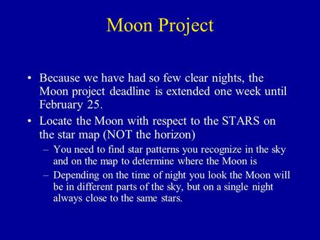 Moon Project Because we have had so few clear nights, the Moon project deadline is extended one week until February 25. Locate the Moon with respect to.