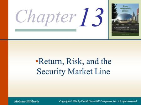 Chapter McGraw-Hill/Irwin Copyright © 2006 by The McGraw-Hill Companies, Inc. All rights reserved. 13 Return, Risk, and the Security Market Line.