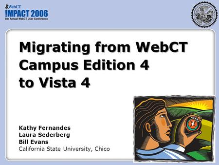 Migrating from WebCT Campus Edition 4 to Vista 4 Kathy Fernandes Laura Sederberg Bill Evans California State University, Chico.