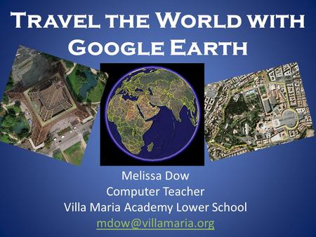 Travel the World with Google Earth Melissa Dow Computer Teacher Villa Maria Academy Lower School