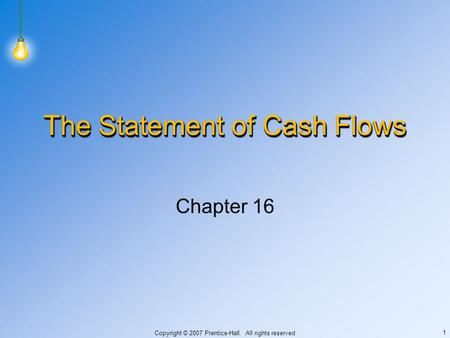 Copyright © 2007 Prentice-Hall. All rights reserved 1 The Statement of Cash Flows Chapter 16.