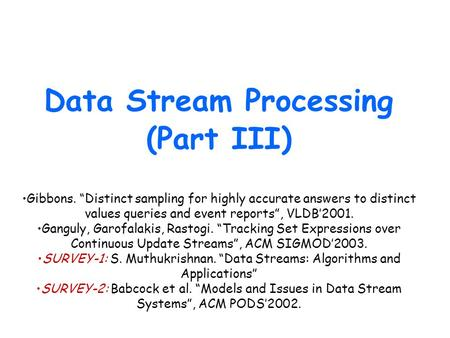 "Data Stream Processing (Part III) Gibbons. ""Distinct sampling for highly accurate answers to distinct values queries and event reports"", VLDB'2001. Ganguly,"