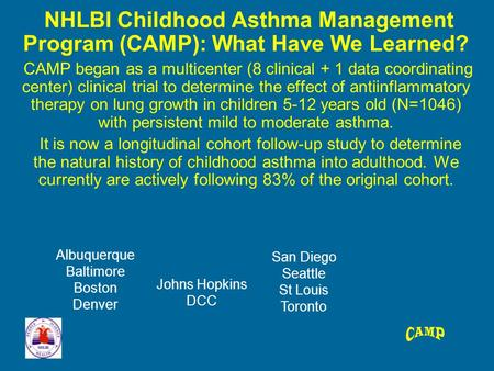 NHLBI Childhood Asthma Management Program (CAMP): What Have We Learned? CAMP began as a multicenter (8 clinical + 1 data coordinating center) clinical.