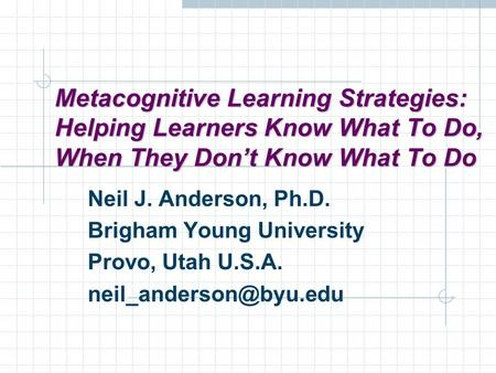 Metacognitive Learning Strategies: Helping Learners Know What To Do, When They Don't Know What To Do Neil J. Anderson, Ph.D. Brigham Young University Provo,
