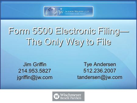 Jim Griffin 214.953.5827 Tye Andersen 512.236.2007 Form 5500 Electronic Filing— The Only Way to File.