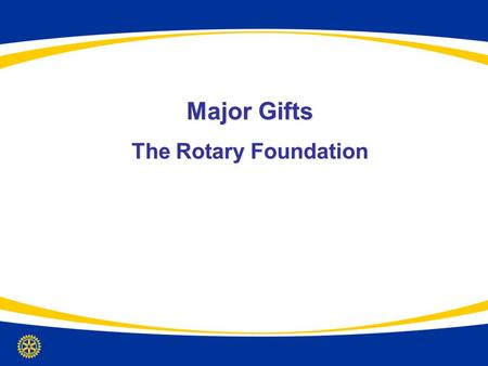 Major Gifts The Rotary Foundation. Overview & Objectives 1.Understand TRF major giving in the context of all Foundation priorities 2.Develop strategies.