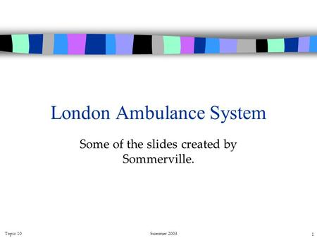 Topic 10Summer 2003 1 London Ambulance System Some of the slides created by Sommerville.