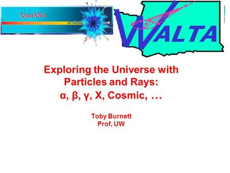 Exploring the Universe with Particles and Rays: α, β, γ, X, Cosmic, … Toby Burnett Prof, UW.