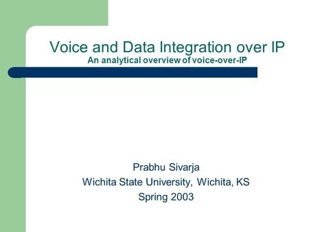 Voice and Data Integration over IP An analytical overview of voice-over-IP Prabhu Sivarja Wichita State University, Wichita, KS Spring 2003.