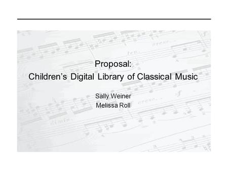 Proposal: Children's Digital Library of Classical Music Sally Weiner Melissa Roll.