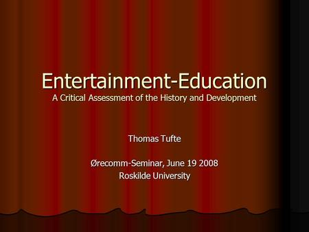 Entertainment-Education A Critical Assessment of the History and Development Thomas Tufte Ørecomm-Seminar, June 19 2008 Roskilde University.
