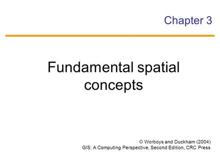 © Worboys and Duckham (2004) GIS: A Computing Perspective, Second Edition, CRC Press Chapter 3 Fundamental spatial concepts.