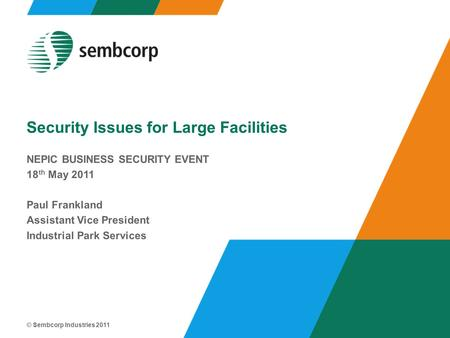 © Sembcorp Industries 2011 Security Issues for Large Facilities NEPIC BUSINESS SECURITY EVENT 18 th May 2011 Paul Frankland Assistant Vice President Industrial.