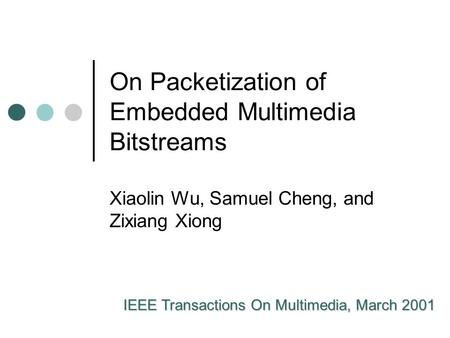 On Packetization of Embedded Multimedia Bitstreams Xiaolin Wu, Samuel Cheng, and Zixiang Xiong IEEE Transactions On Multimedia, March 2001.