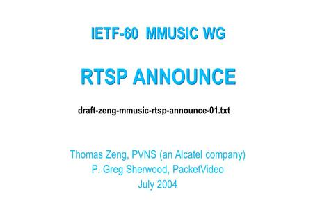 RTSP ANNOUNCE Thomas Zeng, PVNS (an Alcatel company) P. Greg Sherwood, PacketVideo July 2004 IETF-60 MMUSIC WG draft-zeng-mmusic-rtsp-announce-01.txt.