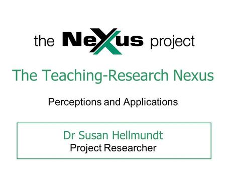 The Teaching-Research Nexus Perceptions and Applications Dr Susan Hellmundt Project Researcher.