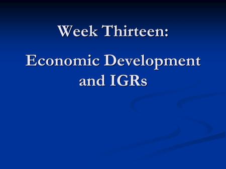 Week Thirteen: Economic Development and IGRs. Objectives for Week Thirteen In-class Case from Week 12 In-class Case from Week 12 Challenges of Attracting.