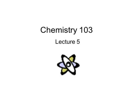Chemistry 103 Lecture 5. Outline I. Review from last lecture II. Periodic Table –Atomic Mass III. Electronic Structure.