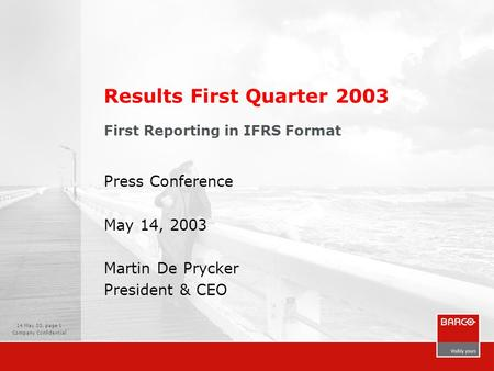 14 May 03, page 1 Company Confidential Results First Quarter 2003 First Reporting in IFRS Format Press Conference May 14, 2003 Martin De Prycker President.