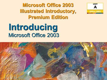 Microsoft Office 2003 Illustrated Introductory, Premium Edition Microsoft Office 2003 Introducing.