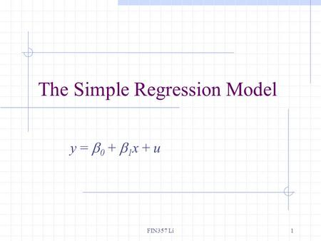 FIN357 Li1 The Simple Regression Model y =  0 +  1 x + u.
