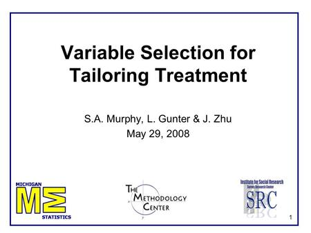 1 Variable Selection for Tailoring Treatment S.A. Murphy, L. Gunter & J. Zhu May 29, 2008.