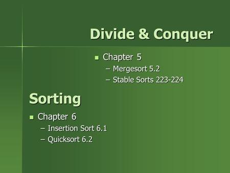 Sorting Chapter 6 Chapter 6 –Insertion Sort 6.1 –Quicksort 6.2 Chapter 5 Chapter 5 –Mergesort 5.2 –Stable Sorts 223-224 Divide & Conquer.