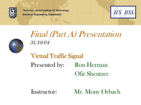 Final (Part A) Presentation 31/10/04 Virtual Traffic Signal Presented by: Ron Herman Ofir Shentzer Instructor: Mr. Mony Orbach Technion – Israel Institute.