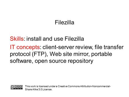 Filezilla Skills: install and use Filezilla IT concepts: client-server review, file transfer protocol (FTP), Web site mirror, portable software, open source.