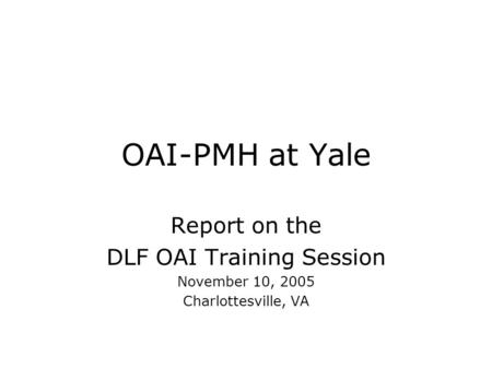 OAI-PMH at Yale Report on the DLF OAI Training Session November 10, 2005 Charlottesville, VA.