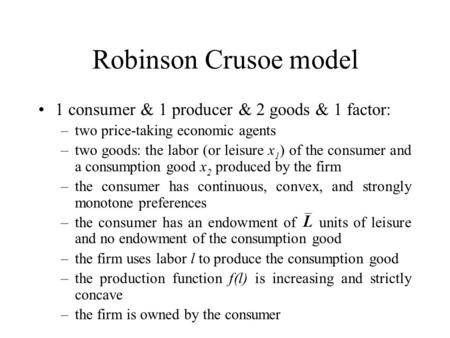 Robinson Crusoe model 1 consumer & 1 producer & 2 goods & 1 factor: –two price-taking economic agents –two goods: the labor (or leisure x 1 ) of the consumer.