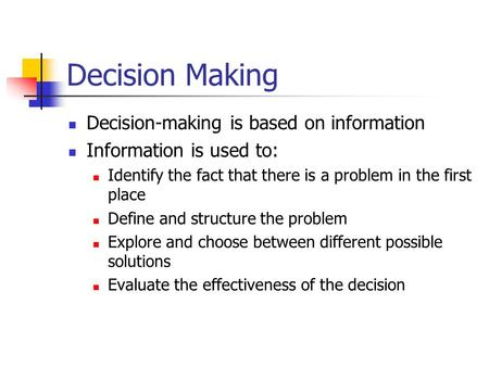 Decision Making Decision-making is based on information Information is used to: Identify the fact that there is a problem in the first place Define and.