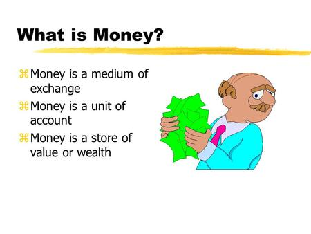 What is Money? zMoney is a medium of exchange zMoney is a unit of account zMoney is a store of value or wealth.