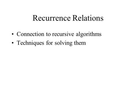 Recurrence Relations Connection to recursive algorithms Techniques for solving them.
