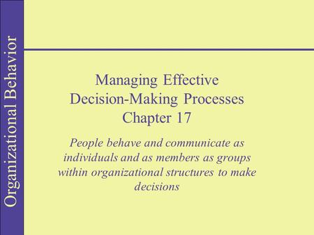 Organizational Behavior Managing Effective Decision-Making Processes Chapter 17 People behave and communicate as individuals and as members as groups within.