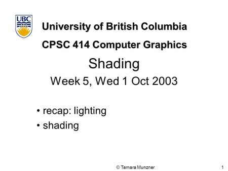 University of British Columbia CPSC 414 Computer Graphics © Tamara Munzner 1 Shading Week 5, Wed 1 Oct 2003 recap: lighting shading.