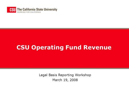 CSU Operating Fund Revenue Legal Basis Reporting Workshop March 19, 2008.