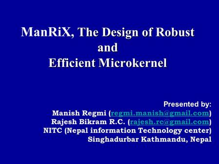 The Design of Robust and Efficient Microkernel ManRiX, The Design of Robust and Efficient Microkernel Presented by: Manish Regmi
