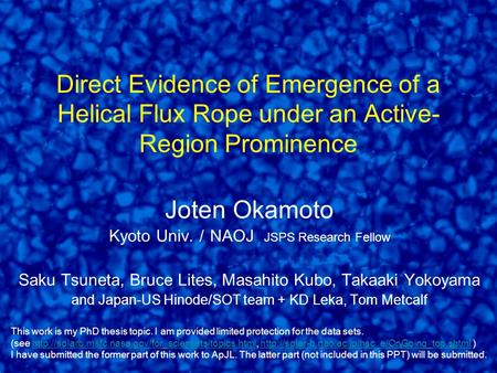 Direct Evidence of Emergence of a Helical Flux Rope under an Active- Region Prominence Joten Okamoto Kyoto Univ. / NAOJ JSPS Research Fellow Saku Tsuneta,