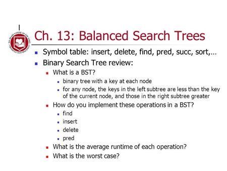 Ch. 13: Balanced Search Trees Symbol table: insert, delete, find, pred, succ, sort,… Binary Search Tree review: What is a BST? binary tree with a key at.