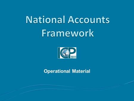 Operational Material. 2 Outline Topics to be covered Lessons learned from 2005 Comparability problems Data and Metadata System of National Accounts Exhaustiveness.