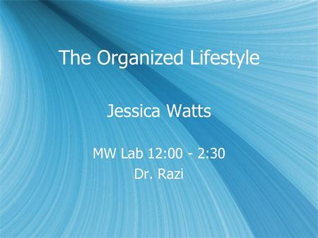 The Organized Lifestyle Jessica Watts MW Lab 12:00 - 2:30 Dr. Razi Jessica Watts MW Lab 12:00 - 2:30 Dr. Razi.