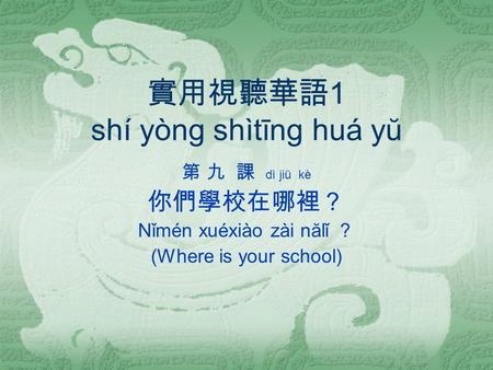 實用視聽華語 1 shí yòng shìtīng huá yŭ 第 九 課 dì jiŭ kè 你們學校在哪裡? Nǐmén xuéxiào zài nălǐ ? (Where is your school)