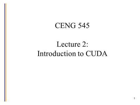 1 CENG 545 Lecture 2: Introduction to CUDA. Credits The material used in this presentation is based on code available in: –the Tutorial on CUDA in Dr.