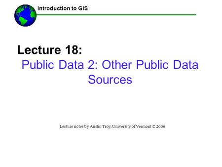 Introduction to GIS Lecture 18: Public Data 2: Other Public Data Sources Lecture notes by Austin Troy, University of Vermont © 2006 ------Using GIS--