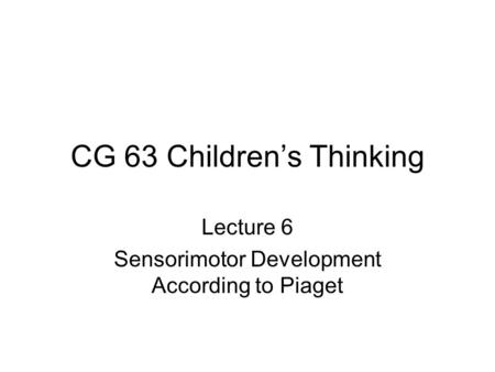 CG 63 Children's Thinking Lecture 6 Sensorimotor Development According to Piaget.