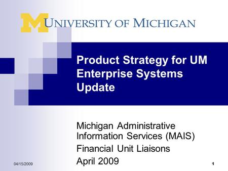 04/15/2009 1 Product Strategy for UM Enterprise Systems Update Michigan Administrative Information Services (MAIS) Financial Unit Liaisons April 2009.